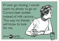 Just created this card - based on friend's recommendation :) If I ever go missing, I would want my photo to go on Corona beer bottles instead of milk cartons. This way my friends will know to look for me.
