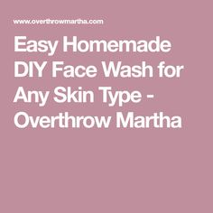 Easy Homemade DIY Face Wash for Any Skin Type - Overthrow Martha
