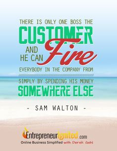 There is only one boss, the customer and he can fire everybody in the company from simply by spending his money somewhere else ~ Entrepreneur Quotes