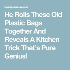 He Rolls These Old Plastic Bags Together And Reveals A Kitchen Trick That's Pure Genius!