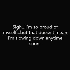 Don't stop even if you're proud.