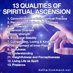 13 Qualities of Spiritual Ascension: Commitment to a Daily Spiritual Practice; Perceiving your Body as a Temple; Humbleness; Service Oriented; Inner Strength; Emotional Stability; Compassion, Loving & Kindness; Development of Inner Peace; Joyfulness; Understanding; Insightfulness and Perceptiveness; Living Life as Spirit; Presence