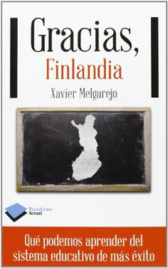 Gracias, Finlandia : qué podemos aprender del sistema educativo de más éxito. Xavier Melgarejo. Plataforma, 2013