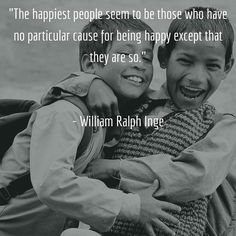 """Just have a happy day. """"The happiest people seem to be those who have no particular cause for being happy except that they are so.""""   - William Ralph Inge"""