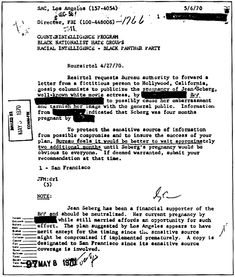 "COINTRLPRO Pg 75  COINTELPRO memo proposing a plan to expose the pregnancy of actress Jean Seberg, a financial supporter of the Black Panther Party, hoping to ""possibly cause her embarassment or tarnish her image with the general public"". Covert campaigns to publicly discredit activists and destroy their interpersonal relationships were a common tactic used by COINTELPRO agents.  Doc brings this up to get under Agent Flatweeds skin."