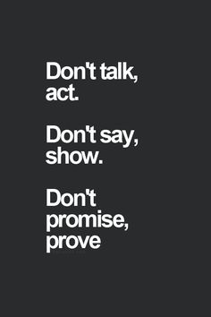 """Don't talk, act. Don't say, show. Don't promise, prove"""