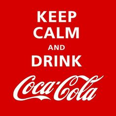 Keep Calm & Drink Coca Cola...well, with the caffeine, I don't think calm is going to be the end result. :)
