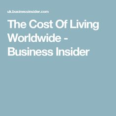 The Cost Of Living Worldwide - Business Insider