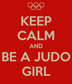 I think all Judo Girls need a copy of this… Keep Calm and Be A Judo Girl We are a rare species