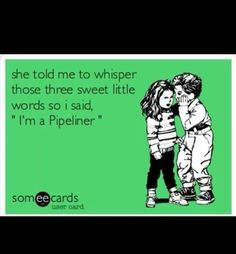 Im a pipeliner always does the trick!