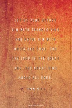 Let us come before him with thanksgiving and extol him with music and song. For the LORD is the great God, the great King above all gods. - Psalms 95:2-3 | made with Spoken.ly