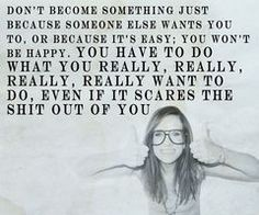 Don't become something just because someone else wants you to, or because it's easy; you won't be happy. You have to do what you really, really, really, really, want to do, even if it scares the shit out of you. -Kristen Wiig