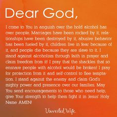 Prayer: Standing Against Alcoholism --- Dear God, I come to You in anguish over the hold alcohol has over people. Marriages have been rocked by it, relationships have been destroyed by it, abusive behavior has been fueled by it, children live in fear ❤️ Read More Here https://unveiledwife.com/prayer-of-the-day-standing-against-alcoholism/