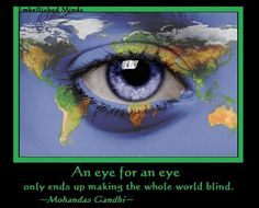 """""""An eye for an eye only ends up making the whole world blind."""" ...Mahatma Gandhi"""