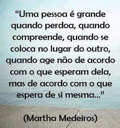 """""""Uma pessoa é grande quando perdoa, quando compreende, quando se coloca no lugar do outro, quando age não de acordo com o que esperam dela, mas de acordo com o que espera de si mesma..."""""""