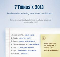 Last New Year we tried an experiment and asked the Day Zero community to list some New Year's goals based on 7 prompts.  The response was huge with over a thousand participants filling out their goals!  This year we are repeating the challenge - check out the summary from the 7 Things x 2012 responses, then decide on your own goals for 2013!   Visit: 7 Things x 2013