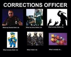 Correctional officer-if that's not the truth what is! My dad always said this, that he babysit for a living and got paid to do it hahah
