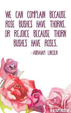 Positive Quote: We can complain because rose bushes have thorns, or rejoice because thorn bushes have roses. -Abraham Lincon. www.HealthyPlace.com