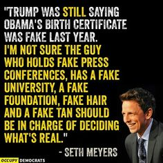Trump was still saying Obama's birth certificate was fake last year. I'm not sure the guy who holds fake press conferences, has a fake university, a fake foundation, fake hair and a fake tan should be in charge of deciding what's real. - Seth Meyers