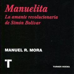 Manuelita, la amante revolucionaria de Simón Bolívar, Manuel R. Mora  Ediciones Turner