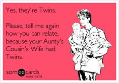 Yes, they're Twins. Please, tell me again how you can relate, because your Aunty's Cousin's Wife had Twins.