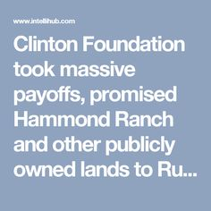 Clinton Foundation took massive payoffs, promised Hammond Ranch and other publicly owned lands to Russians along with one-fifth of our uranium oreClinton Foundation took massive payoffs, promised Hammond Ranch and other publicly owned lands to Russian's along with one-fifth of our uranium ore
