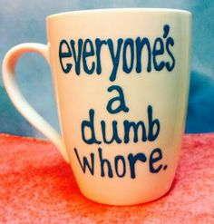 Everyone's a dumb whore mug  @megstalker if I ever make it back to ceramics remind me to make this!