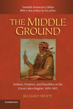 The Middle Ground: Indians, Empires, and Republics in the Great Lakes Region, 1650-1815 (Studies in North American Indian History) by Richard White