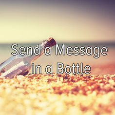 send a message in a bottle just because i might be famous in the future when someone finds it :]