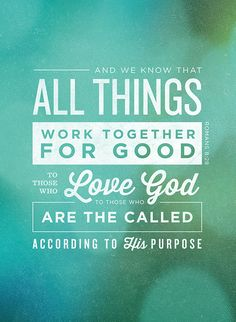 """""""And we know that all things work together for good to those who love God, to those who are the called according to His purpose"""" - romans 8:28. 
