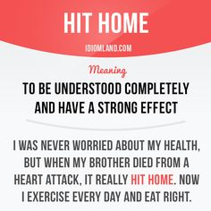 """""""Hit home"""" means """"to be understood completely and have a strong effect"""". Example: I was never worried about my health, but when my brother died from a heart attack, it really hit home. Now I exercise every day and eat right. Slang English, English Idioms, English Phrases, Learn English Words, English Lessons, English Class, English Language Learning, Teaching English, Junior High English"""