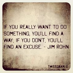 If you really want to do something, you'll find a way; if you don't, you'll find an excuse. - Jim Rohn