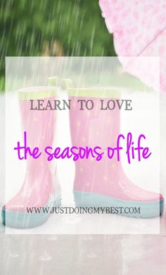 Learn to love the seasons of life even if that means being temporarily uncomfortable.