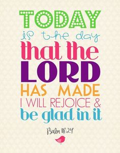 Psalm 118:24 (ESV) This is the day that the Lord has made; Let us rejoice and be glad in it.