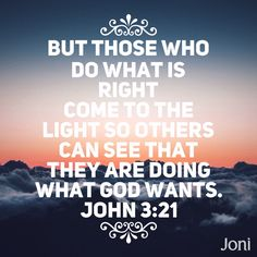 """""""But those who do what is right come to the light so others can see that they are doing what God wants."""" -John 3:21 [Daystar.com]"""