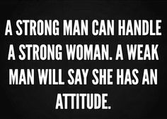 Weak men, hide behind the excuse that you have an attitude, instead of looking for a different approach to deal with you.