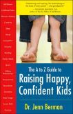 I already have expertise in child development and more than a few baby books. I am very curious as to what this author has to say... The A to Z Guide to Raising Happy, Confident Kids by. Dr. Jenn Berman