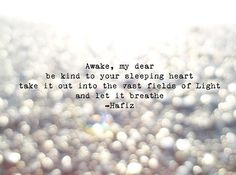 Awake, my dear be kind to your sleeping heart take it out into the vast fields of Light and let it breathe.  --Hafiz