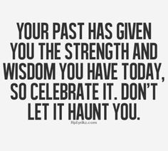 Top Quotes and Sayings: Your past has given you the strength and wisdom you have today, so celebrate it. Don't let it haunt you. Quotes Thoughts, Life Quotes Love, Great Quotes, Quotes To Live By, Me Quotes, Motivational Quotes, Inspirational Quotes, Famous Quotes, Past Quotes