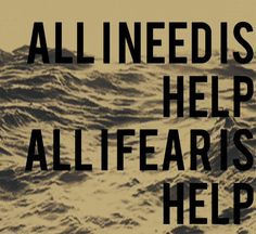 Original quote. All I need is help; All I fear is help. {Sylvia Stone}