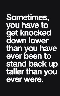 So true. You don't really start looking up until you hit rock bottom.
