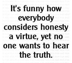 Honesty and truth...virutues..when why do so many deny or resist the truth? The more heaviliy invested anyone is in what they beieve the harder it is for them to open to views and belief that do not support their own.