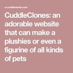 CuddleClones: an adorable website that can make a plushies or even a figurine of all kinds of pets