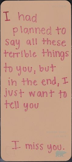 i had planned to say all these terrible things to you, but in the end, i just want to tell you i miss you