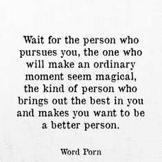 Wait for the person who pursues you, the one who will make an ordinary memento seem magical, the kind of person who brings out the best in you and makes you want to be a better person.