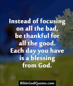 ✞ ✟ BibleGodQuotes.com ✟ ✞  Instead of focusing on all the bad, be thankful for all the good. Each day you have is a blessing from God.