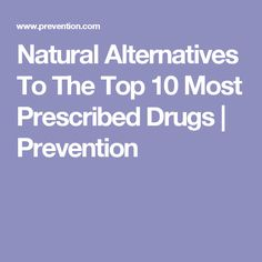 Natural Alternatives To The Top 10 Most Prescribed Drugs | Prevention