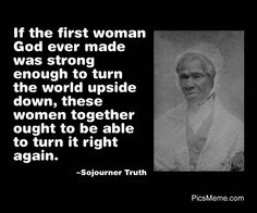 If the first woman God ever made was strong enough to turn the world upside down, these women together ought to be able to turn it right again. ~Sojourner Truth