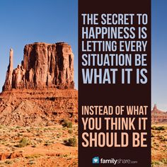 The secret to happiness is letting every situation be what it is, instead of what you think it should be. #happiness #quote #quotes #familyshare