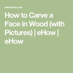How to Carve a Face in Wood (with Pictures) | eHow | eHow